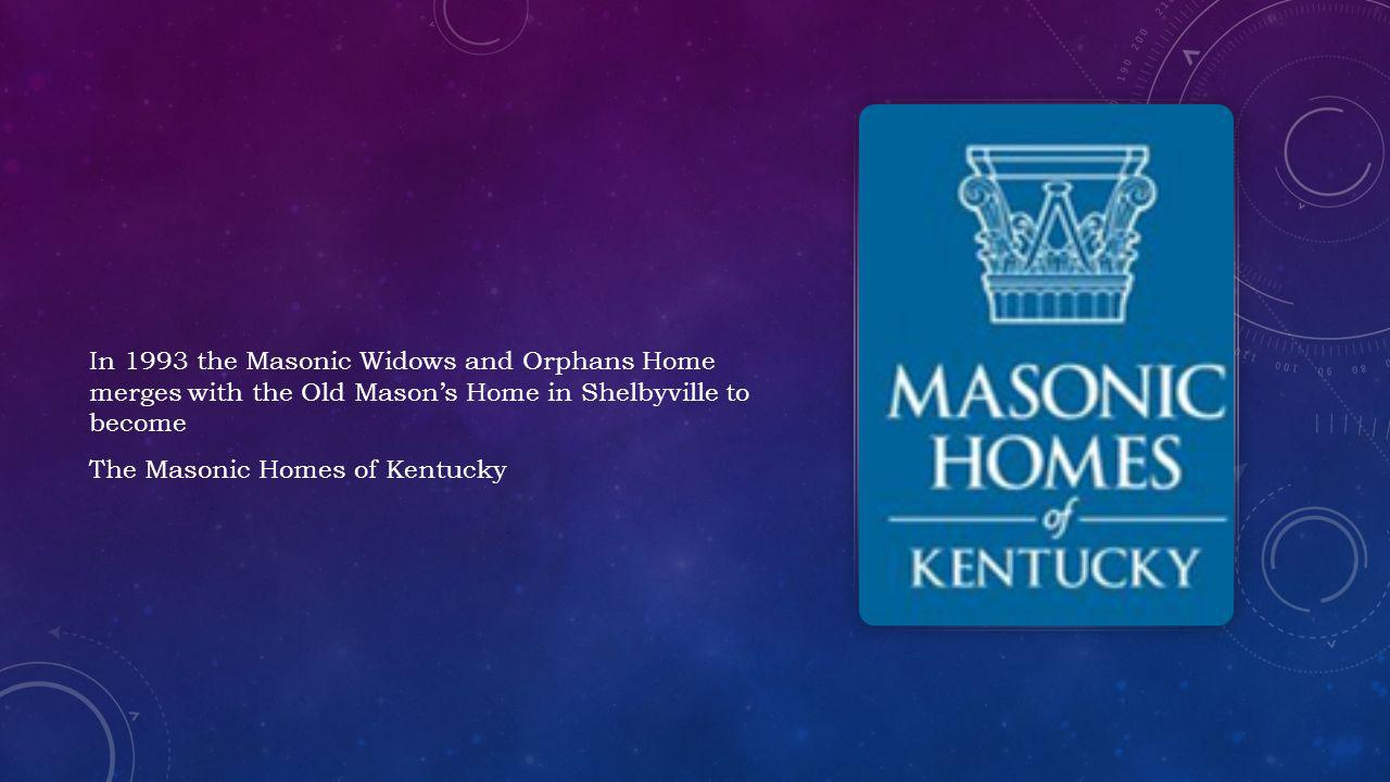 In 1993 the Masonic Widows and Orphans Home merges with the Old Masons Home in Shelbyville to become The Masonic Homes of Kentucky