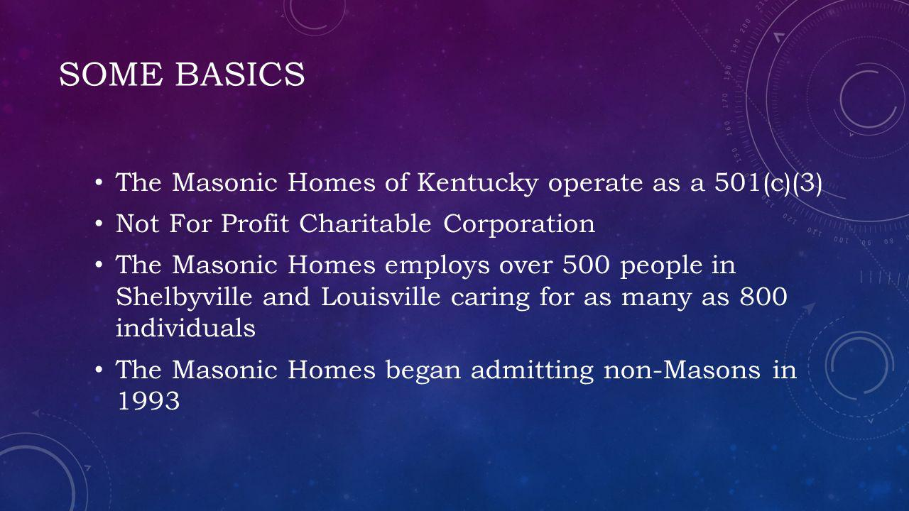 SOME BASICS The Masonic Homes of Kentucky operate as a 501(c)(3) Not For Profit Charitable Corporation The Masonic Homes employs over 500 people in Shelbyville and Louisville caring for as many as 800 individuals The Masonic Homes began admitting non-Masons in 1993