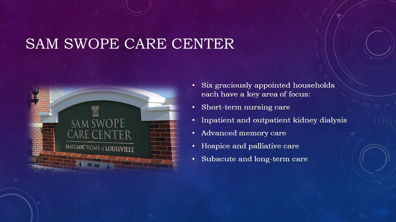 SAM SWOPE CARE CENTER Six graciously appointed households each have a key area of focus: Short-term nursing care Inpatient and outpatient kidney dialysis Advanced memory care Hospice and palliative care Subacute and long-term care