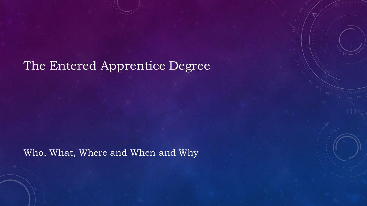 The Entered Apprentice Degree Who, What, Where and When and Why