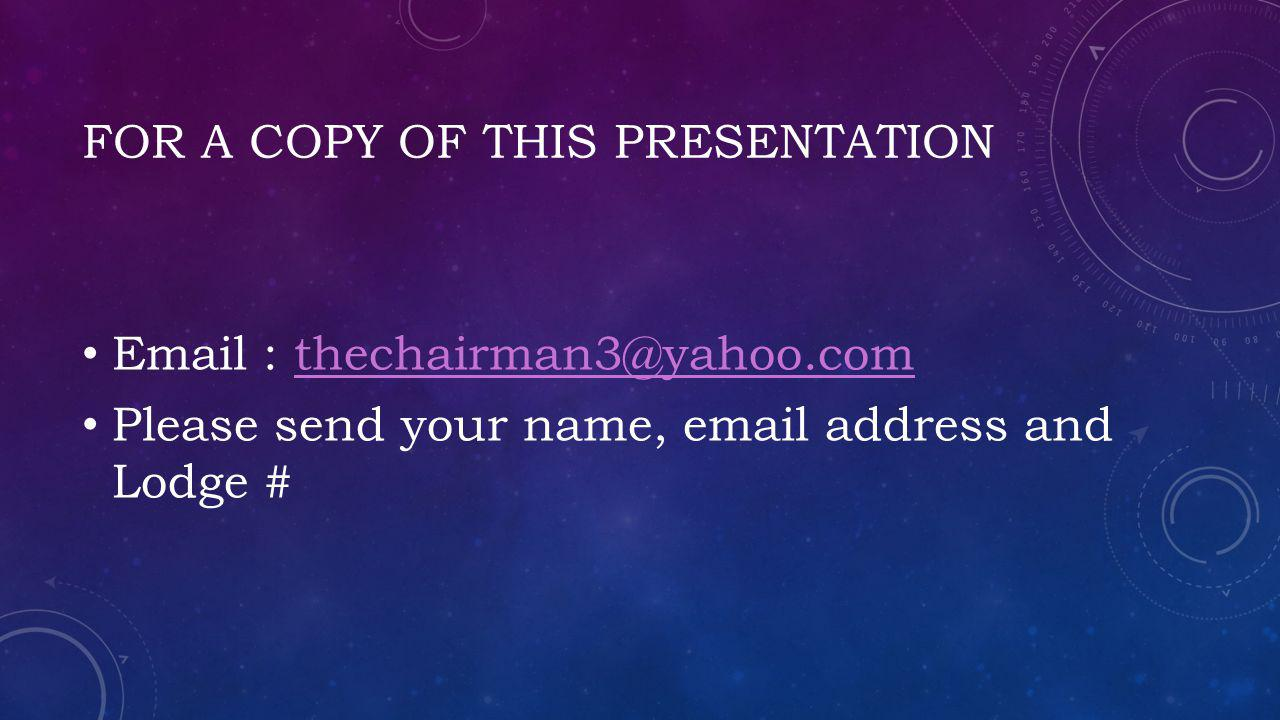 FOR A COPY OF THIS PRESENTATION Email : thechairman3@yahoo.comthechairman3@yahoo.com Please send your name, email address and Lodge #