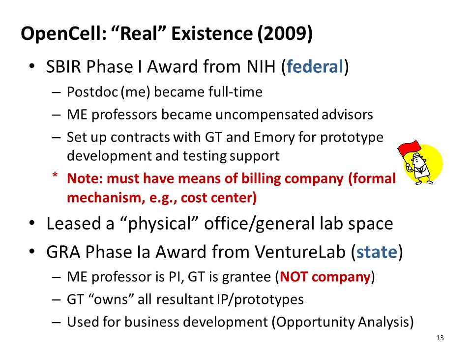OpenCell: Real Existence (2009) SBIR Phase I Award from NIH (federal) – Postdoc (me) became full-time – ME professors became uncompensated advisors – Set up contracts with GT and Emory for prototype development and testing support * Note: must have means of billing company (formal mechanism, e.g., cost center) Leased a physical office/general lab space GRA Phase Ia Award from VentureLab (state) – ME professor is PI, GT is grantee (NOT company) – GT owns all resultant IP/prototypes – Used for business development (Opportunity Analysis) 13