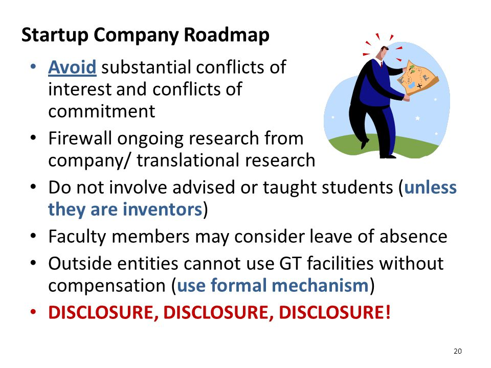 Startup Company Roadmap Avoid substantial conflicts of interest and conflicts of commitment Firewall ongoing research from company/ translational research Do not involve advised or taught students (unless they are inventors) Faculty members may consider leave of absence Outside entities cannot use GT facilities without compensation (use formal mechanism) DISCLOSURE, DISCLOSURE, DISCLOSURE.
