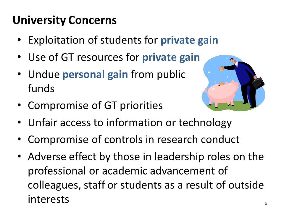 University Concerns Exploitation of students for private gain Use of GT resources for private gain Undue personal gain from public funds Compromise of