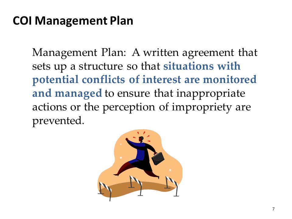 COI Management Plan Management Plan: A written agreement that sets up a structure so that situations with potential conflicts of interest are monitored and managed to ensure that inappropriate actions or the perception of impropriety are prevented.