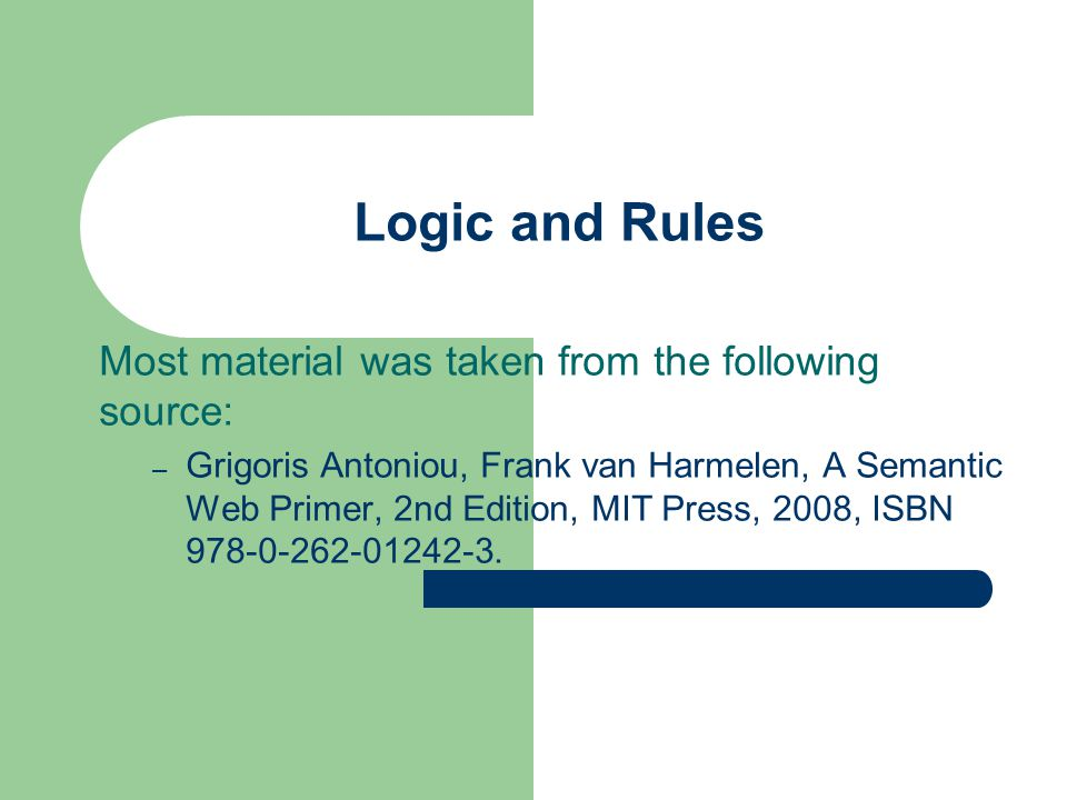 Most material was taken from the following source: – Grigoris Antoniou, Frank van Harmelen, A Semantic Web Primer, 2nd Edition, MIT Press, 2008, ISBN 978-0-262-01242-3.