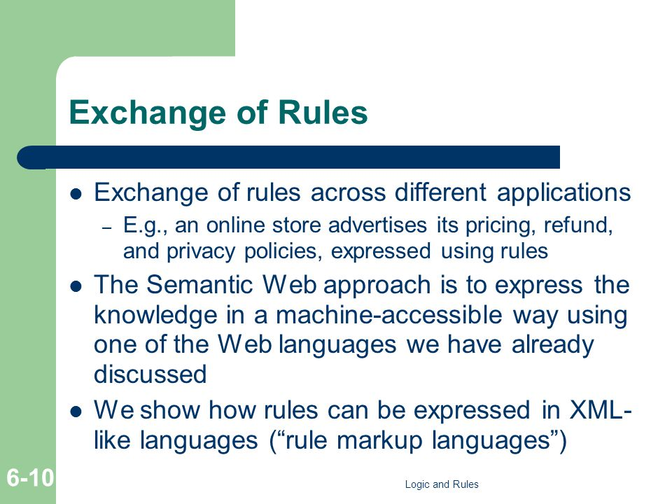 Exchange of Rules Exchange of rules across different applications – E.g., an online store advertises its pricing, refund, and privacy policies, expressed using rules The Semantic Web approach is to express the knowledge in a machine-accessible way using one of the Web languages we have already discussed We show how rules can be expressed in XML- like languages (rule markup languages) Logic and Rules 6-10