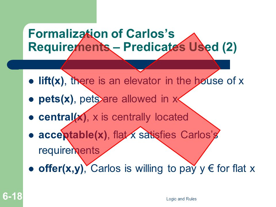 Formalization of Carloss Requirements – Predicates Used (2) lift(x), there is an elevator in the house of x pets(x), pets are allowed in x central(x), x is centrally located acceptable(x), flat x satisfies Carloss requirements offer(x,y), Carlos is willing to pay y for flat x Logic and Rules 6-18