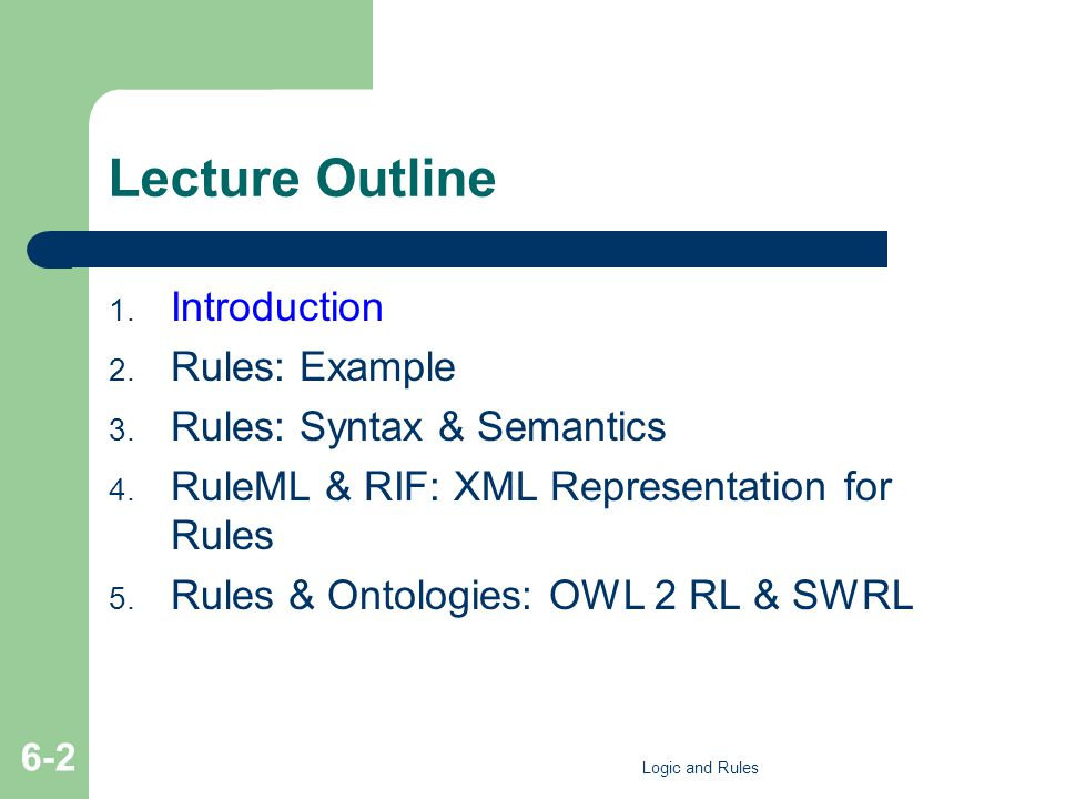 Example SWRL Rules: Reclassification Man(?m) Person(?m) – Possible in OWL - subclassOf relation – Some rules are OWL syntactic sugar Person(?m) hasSex(?m,male) Man(?m) – Possible in OWL – hasValue (sufficient) restriction – Not all such reclassifications are possible in OWL Logic and Rules 6-83