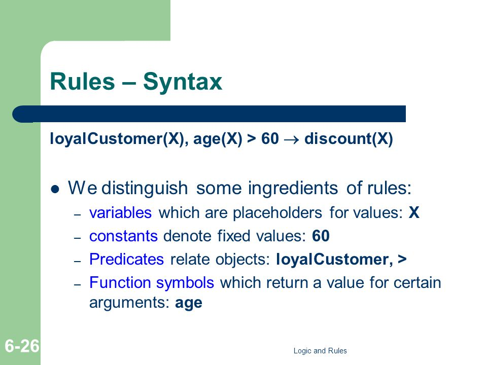 Rules – Syntax loyalCustomer(X), age(X) > 60 discount(X) We distinguish some ingredients of rules: – variables which are placeholders for values: X – constants denote fixed values: 60 – Predicates relate objects: loyalCustomer, > – Function symbols which return a value for certain arguments: age Logic and Rules 6-26