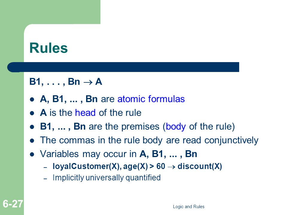 Rules B1,..., Bn A A, B1,..., Bn are atomic formulas A is the head of the rule B1,..., Bn are the premises (body of the rule) The commas in the rule body are read conjunctively Variables may occur in A, B1,..., Bn – loyalCustomer(X), age(X) > 60 discount(X) – Implicitly universally quantified Logic and Rules 6-27