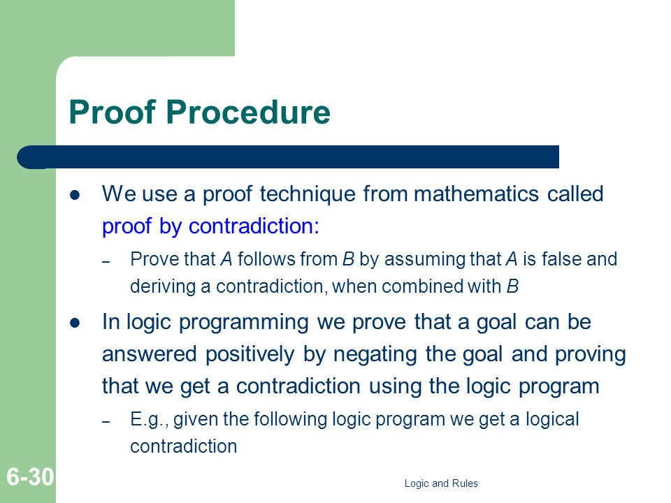 Proof Procedure We use a proof technique from mathematics called proof by contradiction: – Prove that A follows from B by assuming that A is false and deriving a contradiction, when combined with B In logic programming we prove that a goal can be answered positively by negating the goal and proving that we get a contradiction using the logic program – E.g., given the following logic program we get a logical contradiction Logic and Rules 6-30