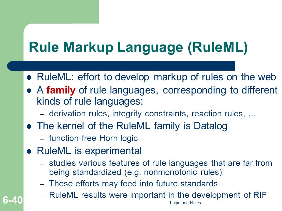 Rule Markup Language (RuleML) RuleML: effort to develop markup of rules on the web A family of rule languages, corresponding to different kinds of rule languages: – derivation rules, integrity constraints, reaction rules, … The kernel of the RuleML family is Datalog – function-free Horn logic RuleML is experimental – studies various features of rule languages that are far from being standardized (e.g.