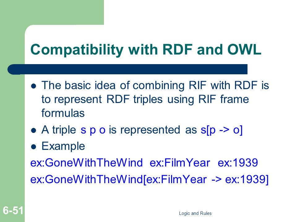 Compatibility with RDF and OWL The basic idea of combining RIF with RDF is to represent RDF triples using RIF frame formulas A triple s p o is represented as s[p -> o] Example ex:GoneWithTheWind ex:FilmYear ex:1939 ex:GoneWithTheWind[ex:FilmYear -> ex:1939] Logic and Rules 6-51