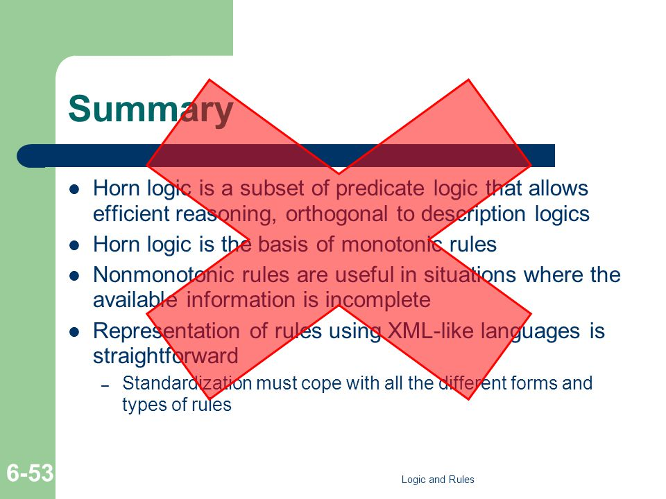 Summary Horn logic is a subset of predicate logic that allows efficient reasoning, orthogonal to description logics Horn logic is the basis of monotonic rules Nonmonotonic rules are useful in situations where the available information is incomplete Representation of rules using XML-like languages is straightforward – Standardization must cope with all the different forms and types of rules Logic and Rules 6-53