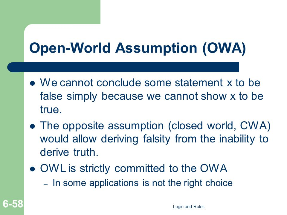 Open-World Assumption (OWA) We cannot conclude some statement x to be false simply because we cannot show x to be true. The opposite assumption (close