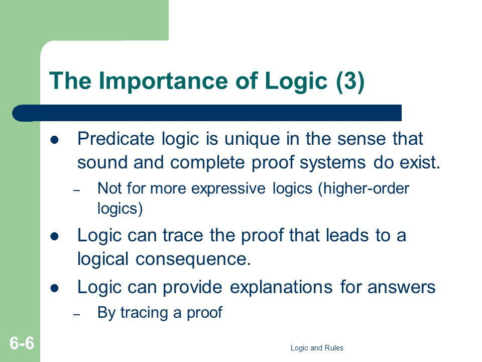 The Importance of Logic (3) Predicate logic is unique in the sense that sound and complete proof systems do exist. – Not for more expressive logics (h