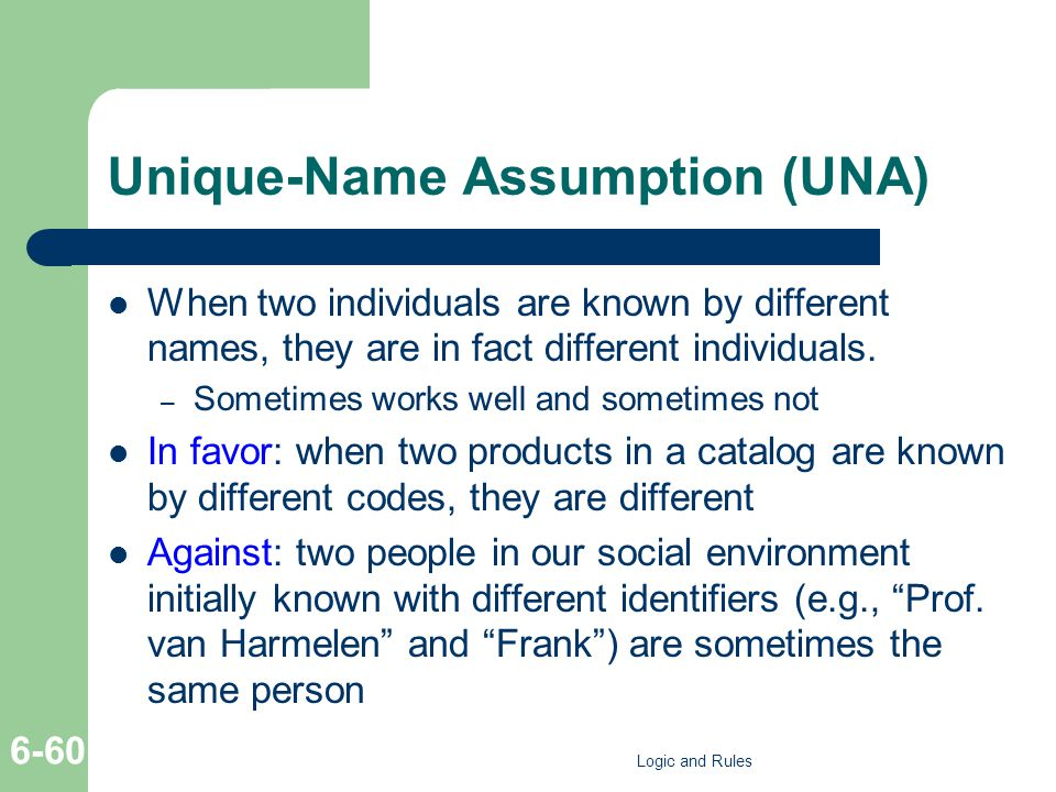 Unique-Name Αssumption (UNA) When two individuals are known by different names, they are in fact different individuals. – Sometimes works well and som