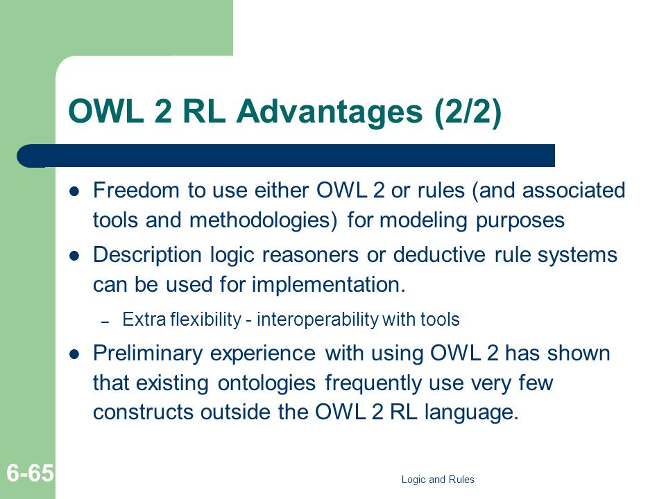OWL 2 RL Advantages (2/2) Freedom to use either OWL 2 or rules (and associated tools and methodologies) for modeling purposes Description logic reasoners or deductive rule systems can be used for implementation.