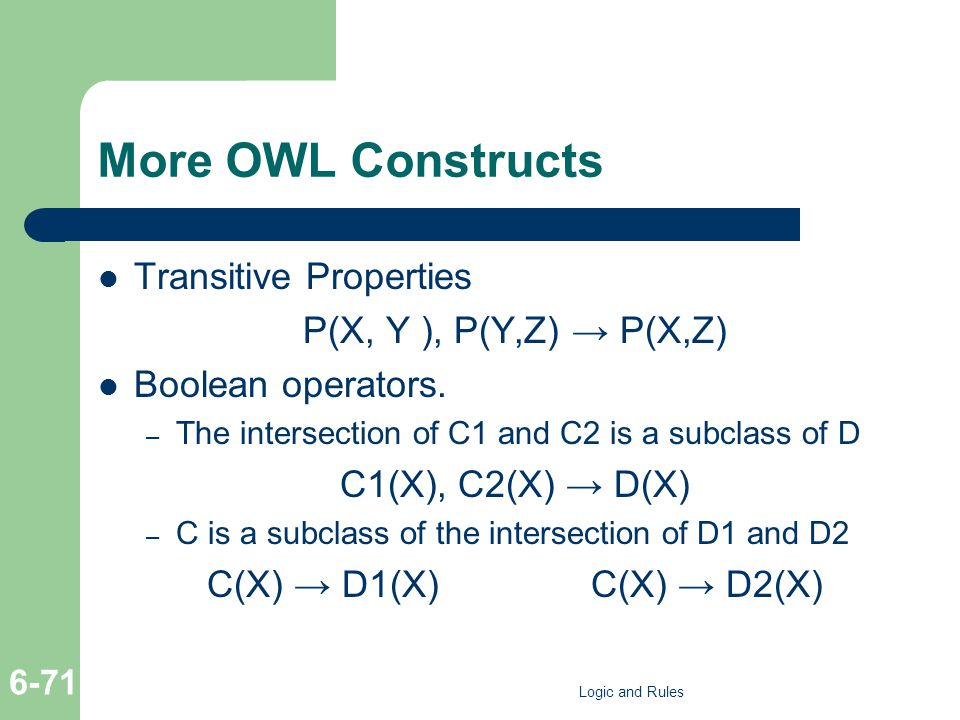More OWL Constructs Transitive Properties P(X, Y ), P(Y,Z) P(X,Z) Boolean operators.
