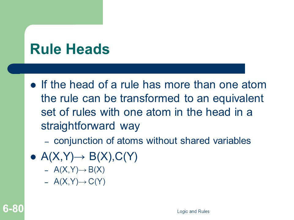 Rule Heads If the head of a rule has more than one atom the rule can be transformed to an equivalent set of rules with one atom in the head in a straightforward way – conjunction of atoms without shared variables A(X,Y) B(X),C(Y) – A(X,Y) B(X) – A(X,Y) C(Y) Logic and Rules 6-80