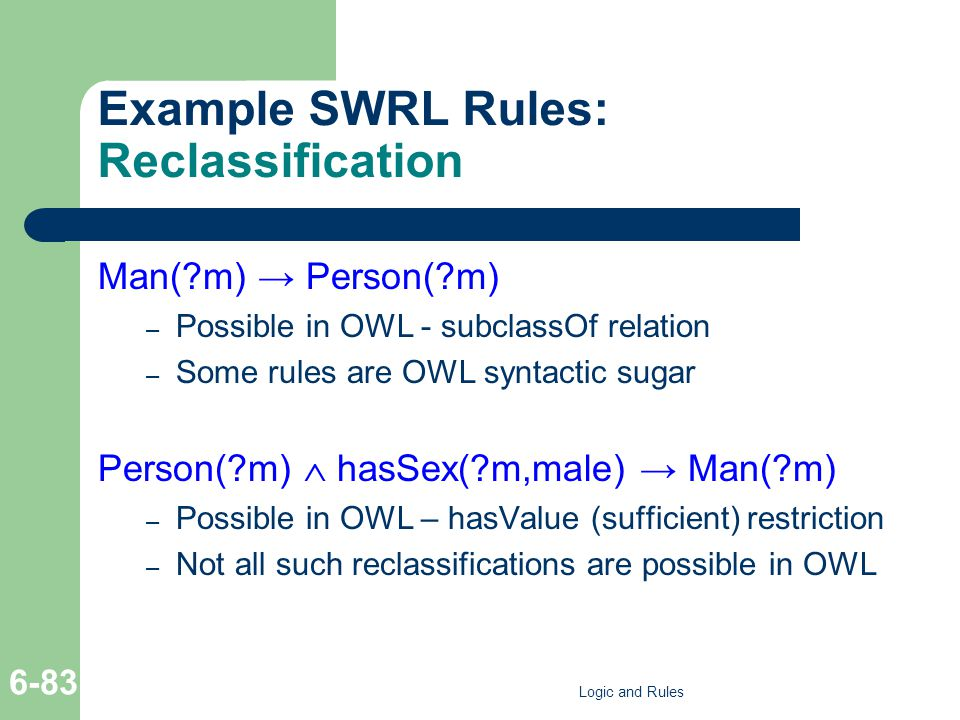 Example SWRL Rules: Reclassification Man( m) Person( m) – Possible in OWL - subclassOf relation – Some rules are OWL syntactic sugar Person( m) hasSex( m,male) Man( m) – Possible in OWL – hasValue (sufficient) restriction – Not all such reclassifications are possible in OWL Logic and Rules 6-83