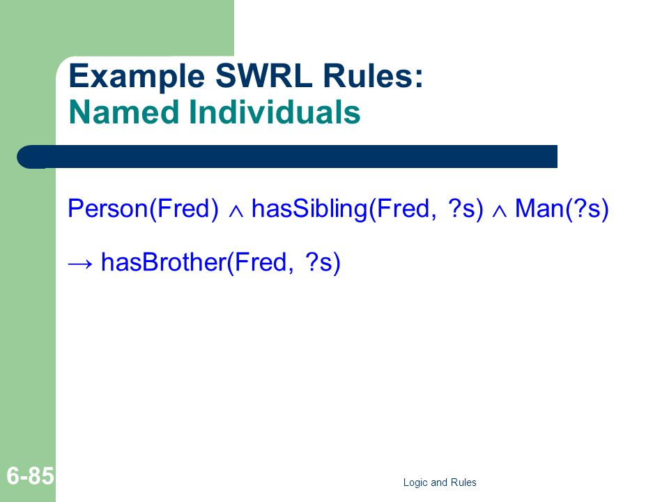 Example SWRL Rules: Named Individuals Person(Fred) hasSibling(Fred, s) Man( s) hasBrother(Fred, s) Logic and Rules 6-85