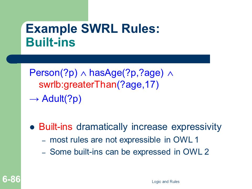 Example SWRL Rules: Built-ins Person( p) hasAge( p, age) swrlb:greaterThan( age,17) Adult( p) Built-ins dramatically increase expressivity – most rules are not expressible in OWL 1 – Some built-ins can be expressed in OWL 2 Logic and Rules 6-86