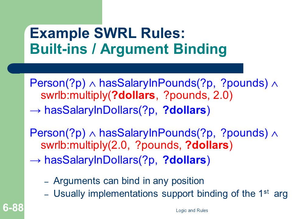 Example SWRL Rules: Built-ins / Argument Binding Person(?p) hasSalaryInPounds(?p, ?pounds) swrlb:multiply(?dollars, ?pounds, 2.0) hasSalaryInDollars(?