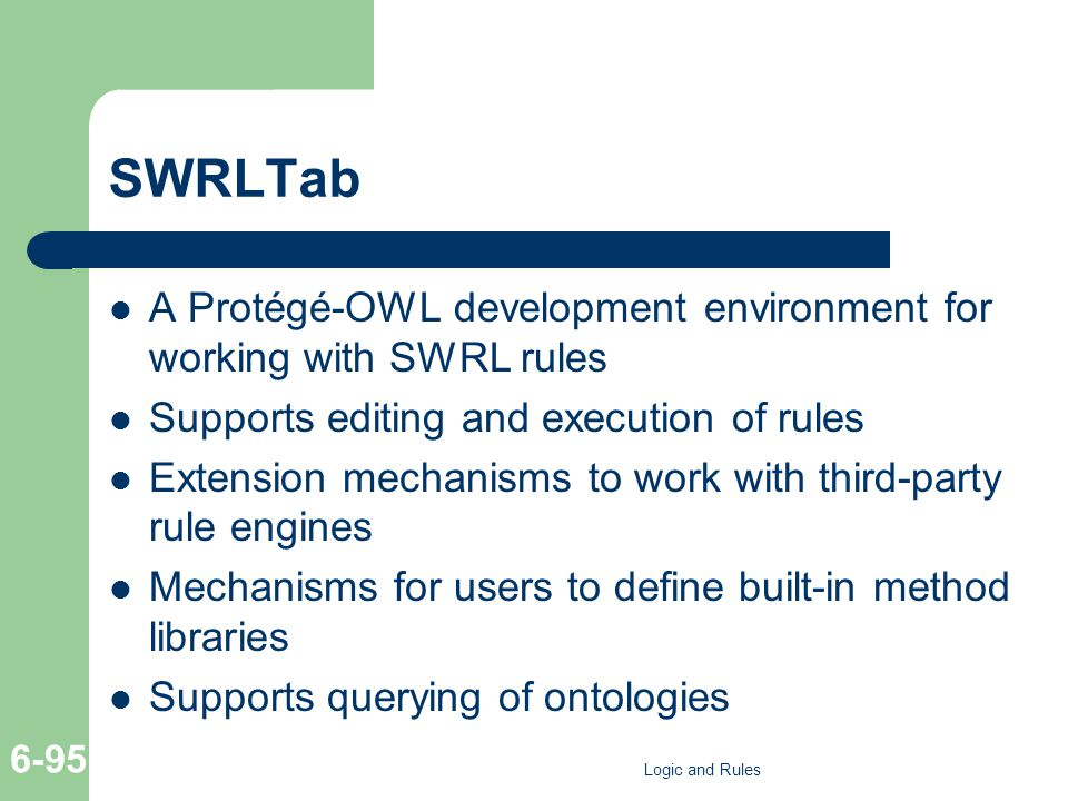 SWRLTab A Protégé-OWL development environment for working with SWRL rules Supports editing and execution of rules Extension mechanisms to work with third-party rule engines Mechanisms for users to define built-in method libraries Supports querying of ontologies Logic and Rules 6-95