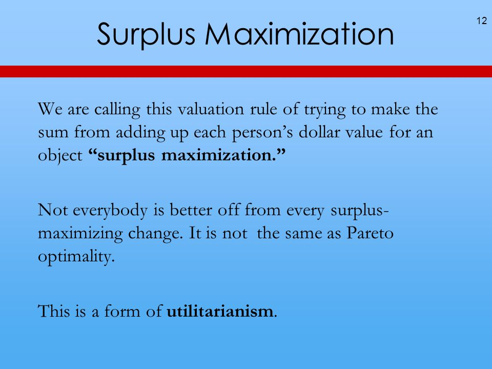 Surplus Maximization We are calling this valuation rule of trying to make the sum from adding up each persons dollar value for an object surplus maximization.
