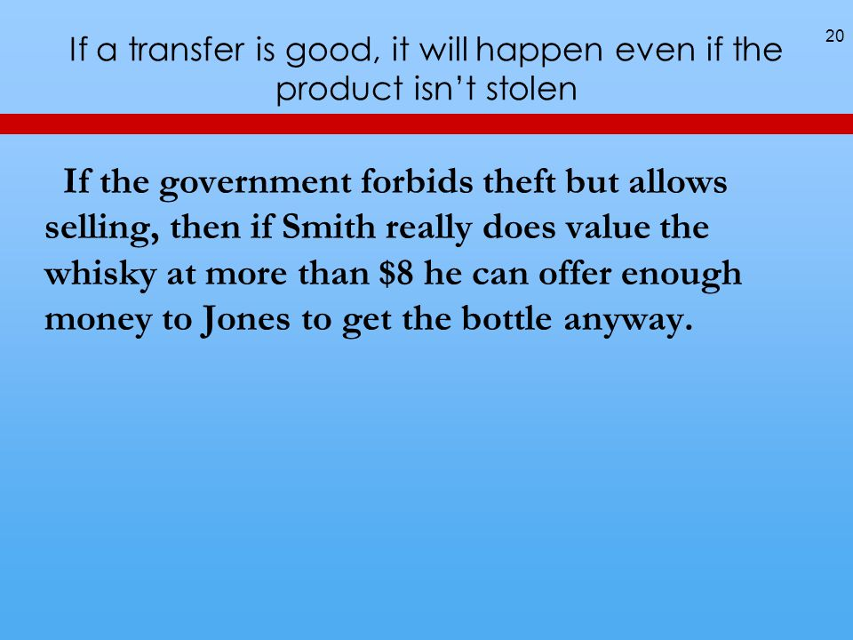 If a transfer is good, it will happen even if the product isnt stolen If the government forbids theft but allows selling, then if Smith really does value the whisky at more than $8 he can offer enough money to Jones to get the bottle anyway.