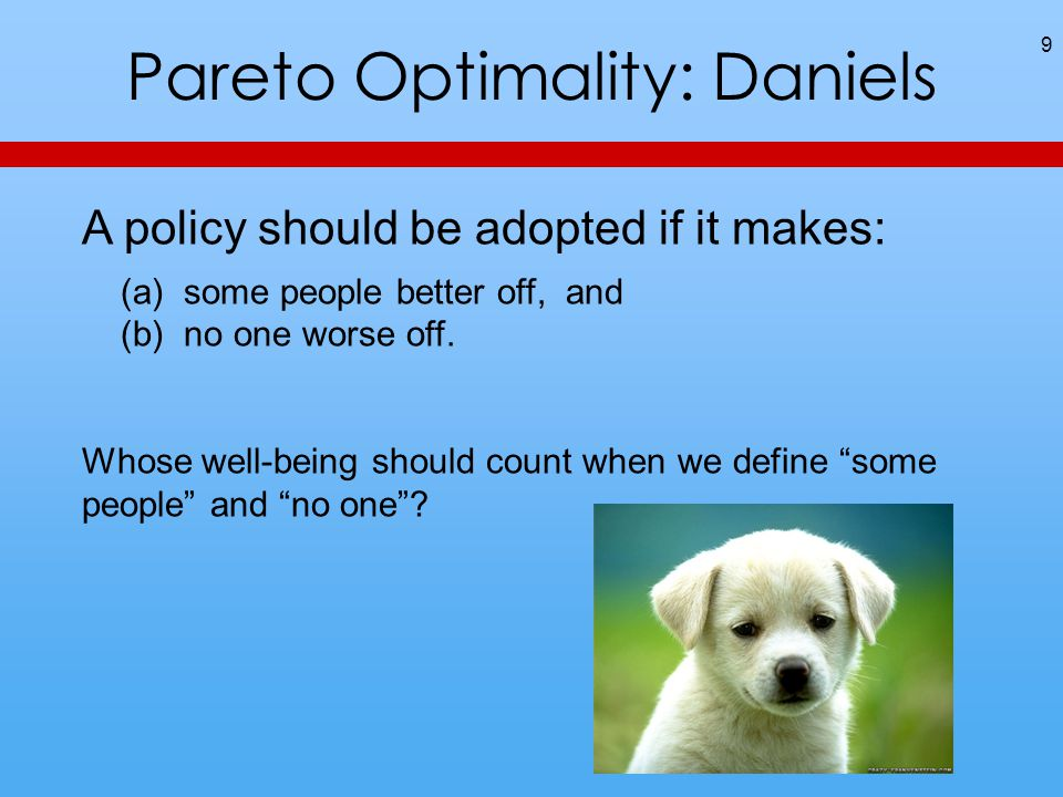 Pareto Optimality: Daniels 9 A policy should be adopted if it makes: (a) some people better off, and (b) no one worse off.
