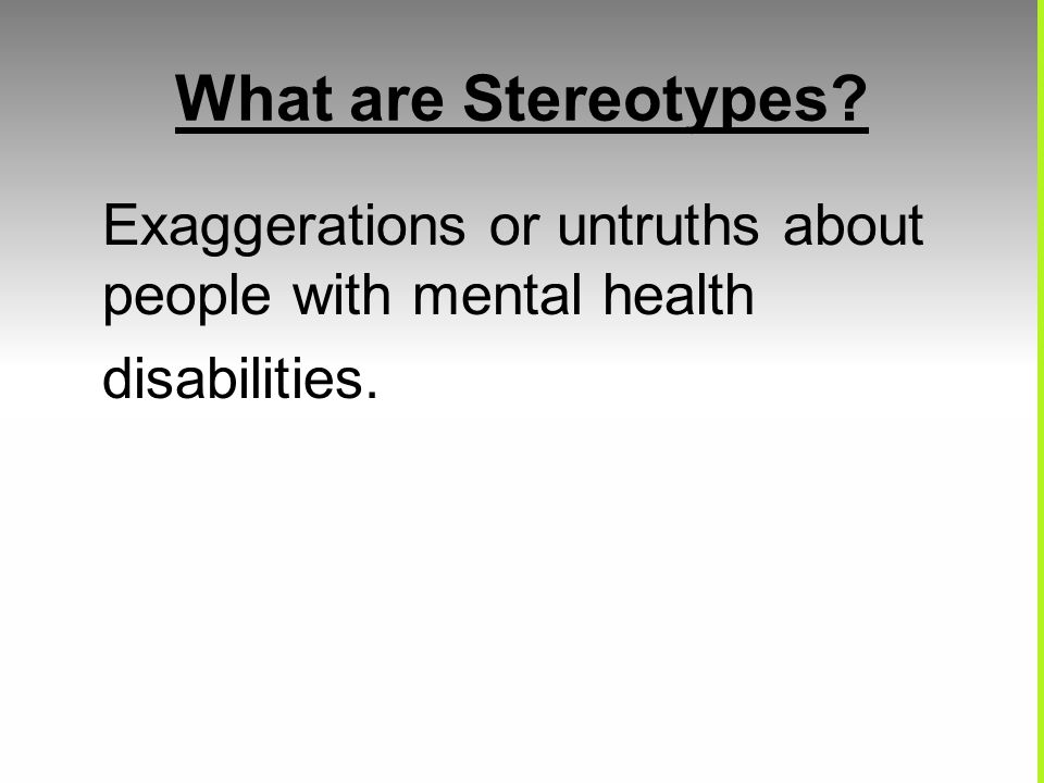 What are Stereotypes? Exaggerations or untruths about people with mental health disabilities.