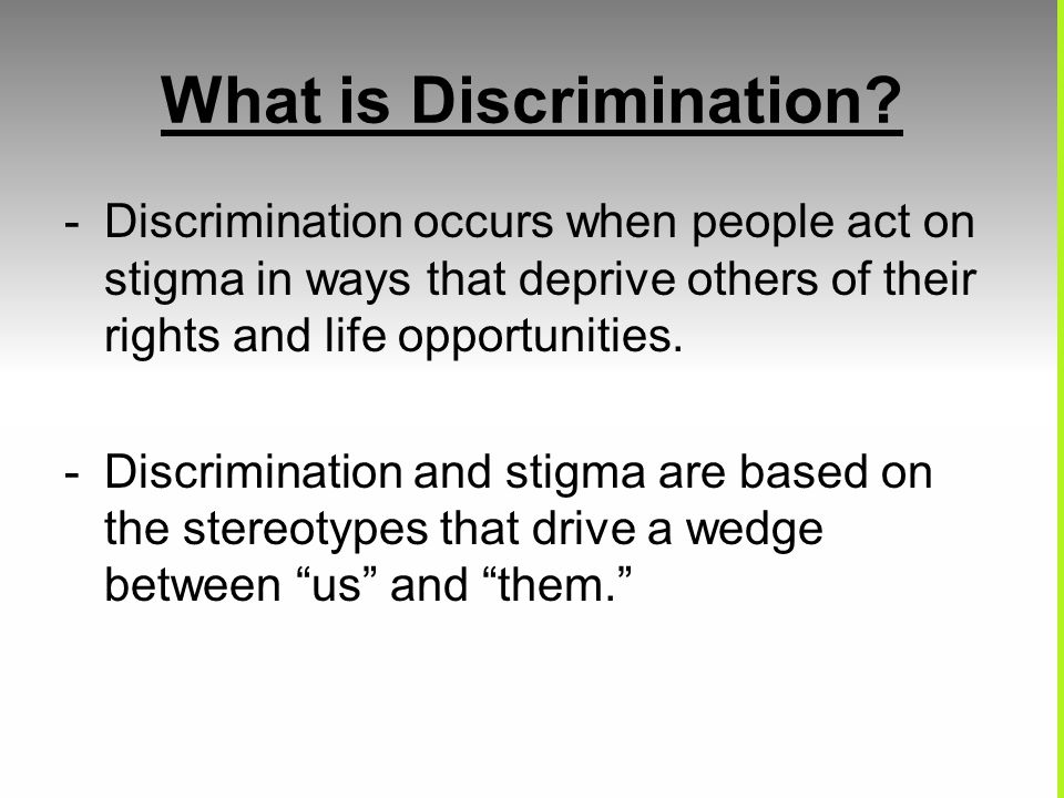 What is Discrimination? -Discrimination occurs when people act on stigma in ways that deprive others of their rights and life opportunities. -Discrimi