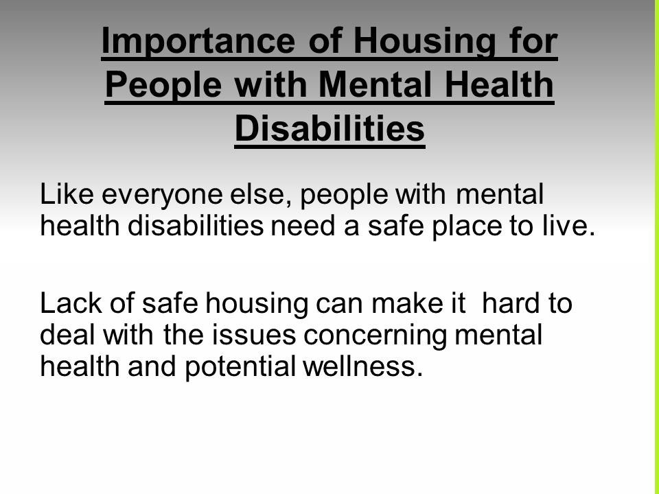 Importance of Housing for People with Mental Health Disabilities Like everyone else, people with mental health disabilities need a safe place to live.
