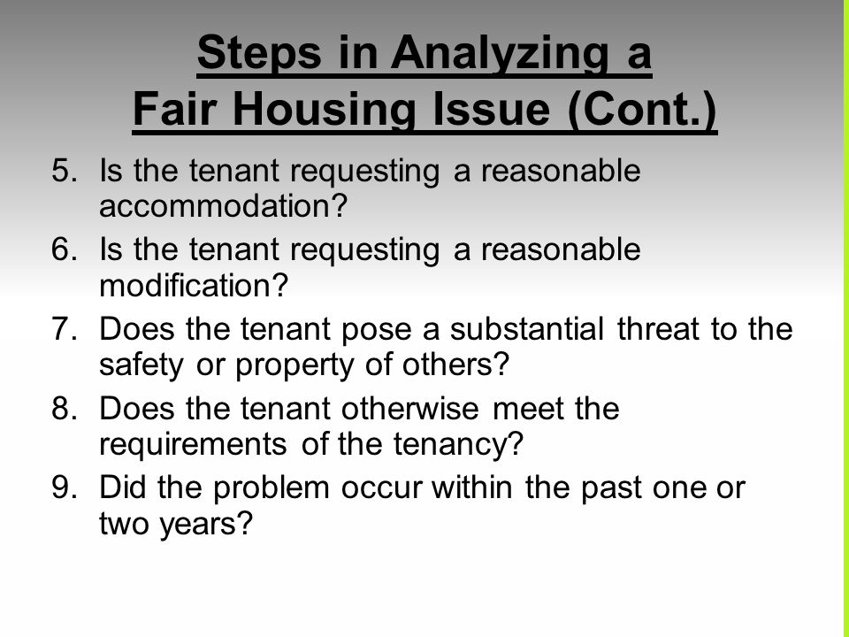 Steps in Analyzing a Fair Housing Issue (Cont.) 5.Is the tenant requesting a reasonable accommodation? 6.Is the tenant requesting a reasonable modific