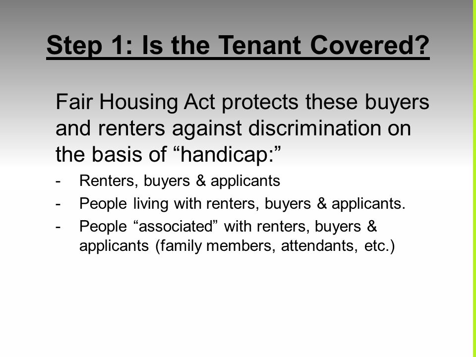 Step 1: Is the Tenant Covered? Fair Housing Act protects these buyers and renters against discrimination on the basis of handicap: -Renters, buyers &