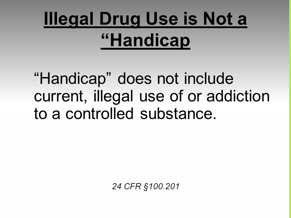 Illegal Drug Use is Not a Handicap Handicap does not include current, illegal use of or addiction to a controlled substance. 24 CFR §100.201
