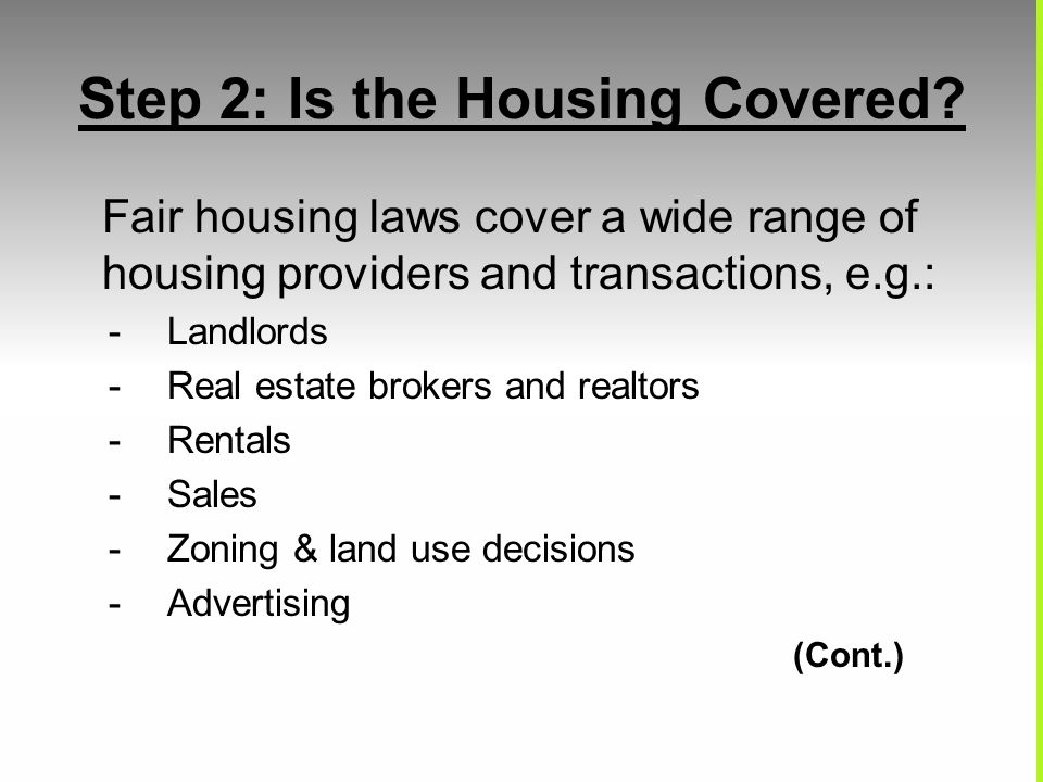 Step 2: Is the Housing Covered? Fair housing laws cover a wide range of housing providers and transactions, e.g.: -Landlords -Real estate brokers and