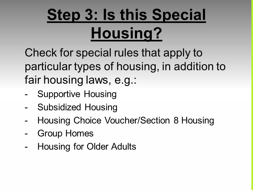 Step 3: Is this Special Housing? Check for special rules that apply to particular types of housing, in addition to fair housing laws, e.g.: -Supportiv