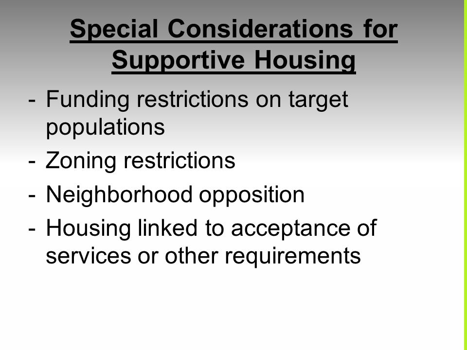 Special Considerations for Supportive Housing -Funding restrictions on target populations -Zoning restrictions -Neighborhood opposition -Housing linked to acceptance of services or other requirements