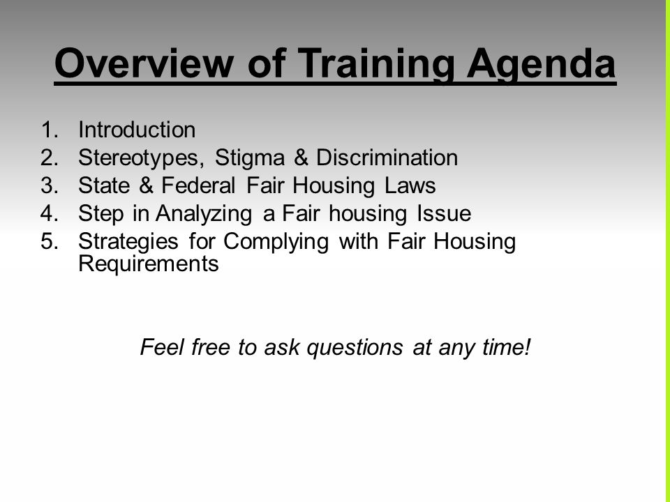 Overview of Training Agenda 1.Introduction 2.Stereotypes, Stigma & Discrimination 3.State & Federal Fair Housing Laws 4.Step in Analyzing a Fair housi