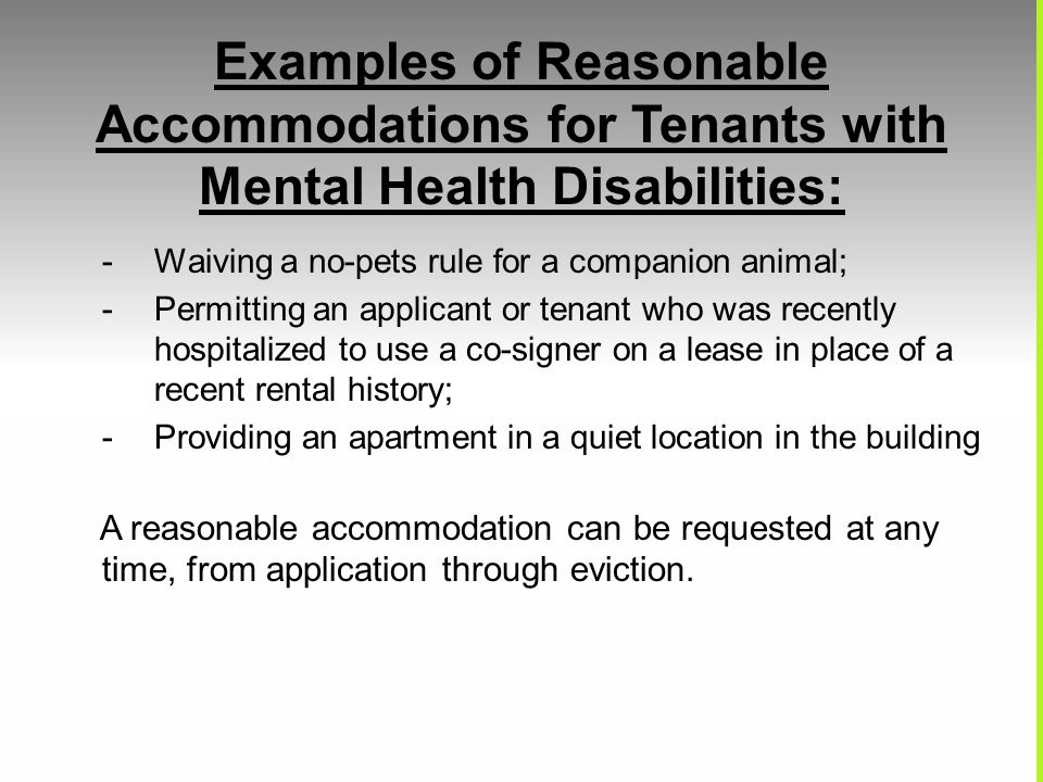 Examples of Reasonable Accommodations for Tenants with Mental Health Disabilities: -Waiving a no-pets rule for a companion animal; -Permitting an appl