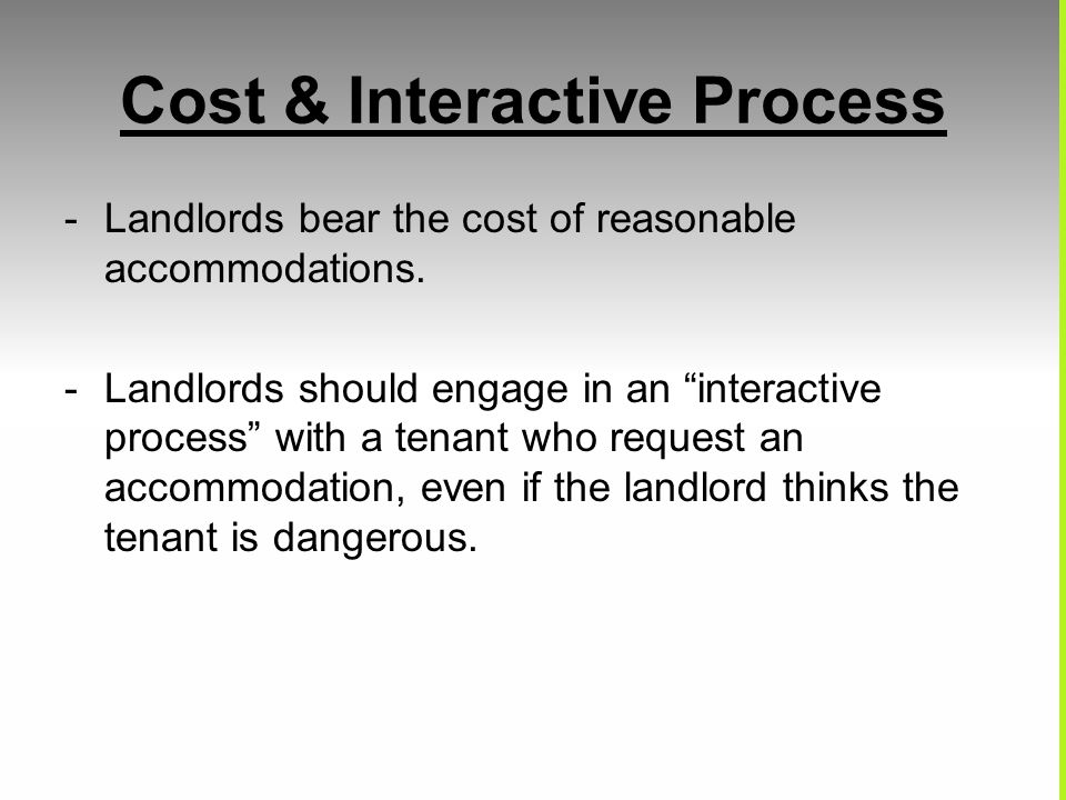 Cost & Interactive Process -Landlords bear the cost of reasonable accommodations. -Landlords should engage in an interactive process with a tenant who