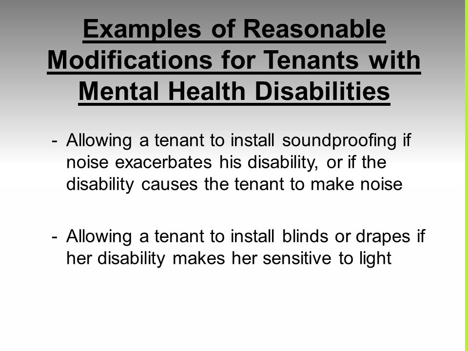 Examples of Reasonable Modifications for Tenants with Mental Health Disabilities -Allowing a tenant to install soundproofing if noise exacerbates his
