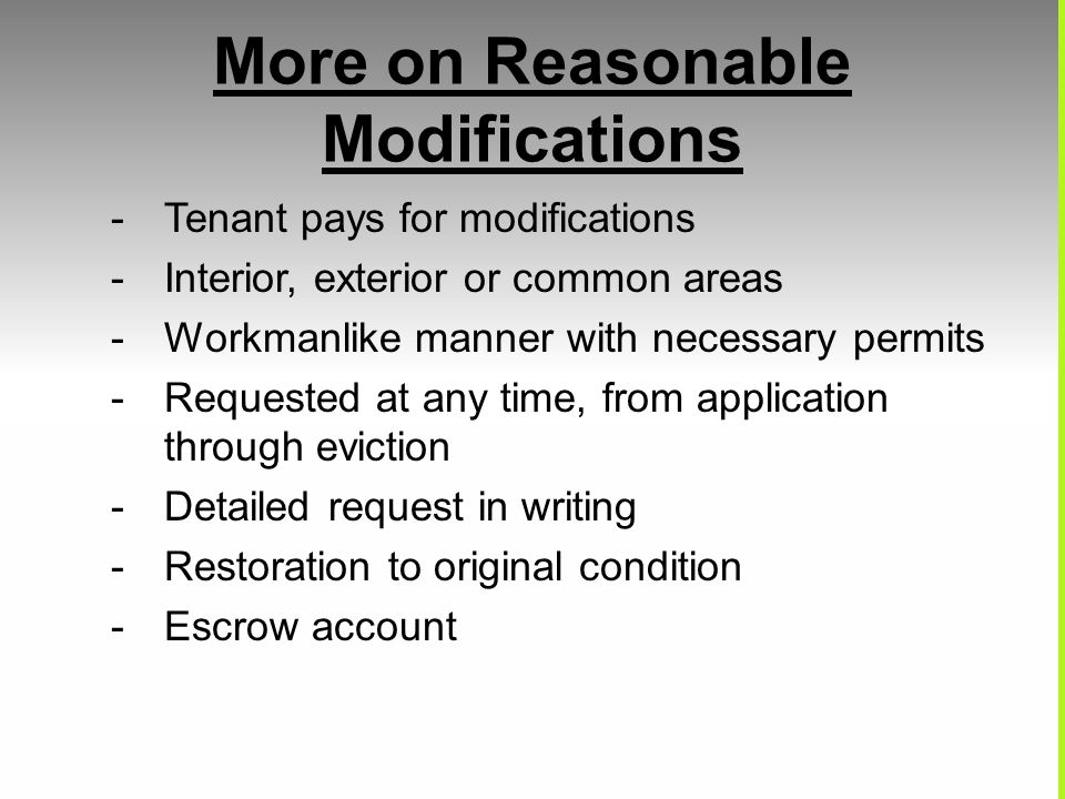 More on Reasonable Modifications -Tenant pays for modifications -Interior, exterior or common areas -Workmanlike manner with necessary permits -Reques