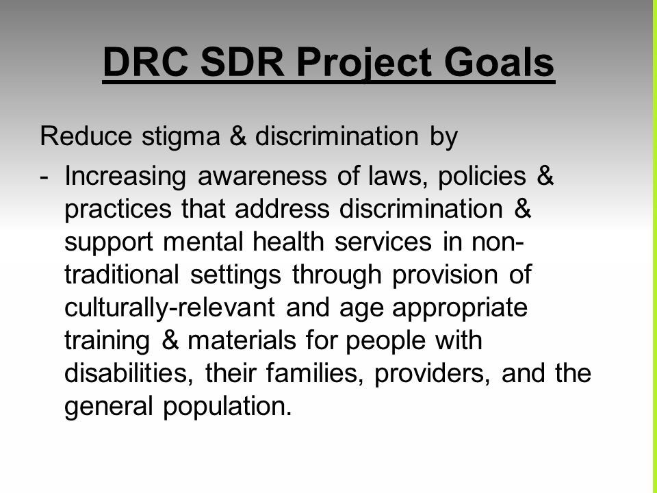 DRC SDR Project Goals Reduce stigma & discrimination by -Increasing awareness of laws, policies & practices that address discrimination & support ment