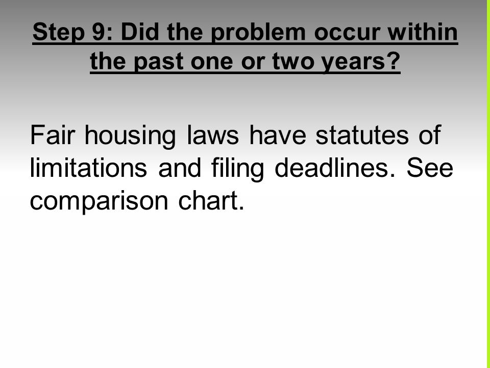 Step 9: Did the problem occur within the past one or two years? Fair housing laws have statutes of limitations and filing deadlines. See comparison ch