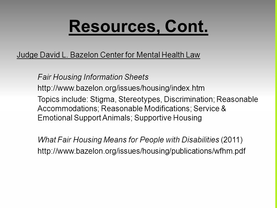Resources, Cont. Judge David L. Bazelon Center for Mental Health Law Fair Housing Information Sheets http://www.bazelon.org/issues/housing/index.htm T